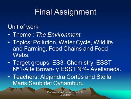 Prof. Alejandra Cortés & Lic Stella M. Saubidet O. Final Assignment Unit of work Theme : The Environment. Topics: Pollution, Water Cycle, Wildlife and.