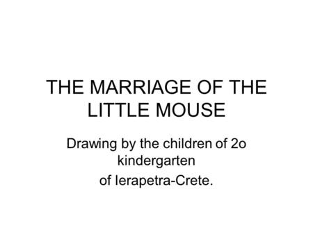 THE MARRIAGE OF THE LITTLE MOUSE Drawing by the children of 2o kindergarten of Ierapetra-Crete.