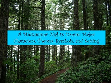 A Midsummer Night's Dream: Major Characters, Themes, Symbols, and Setting.