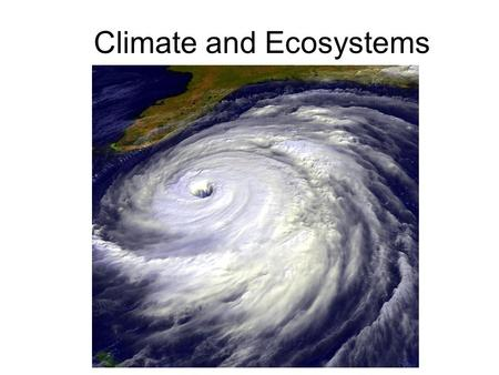 Climate and Ecosystems. 4-1 The Role of Climate Weather: day-to-day condition at a particular place and time Climate: average, year-after-year conditions.