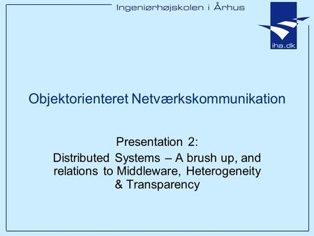 Objektorienteret Netværkskommunikation Presentation 2: Distributed Systems – A brush up, and relations to Middleware, Heterogeneity & Transparency.
