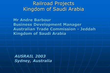 Railroad Projects Kingdom of Saudi Arabia Mr Andre Barbour Business Development Manager Australian Trade Commission - Jeddah Kingdom of Saudi Arabia AUSRAIL.