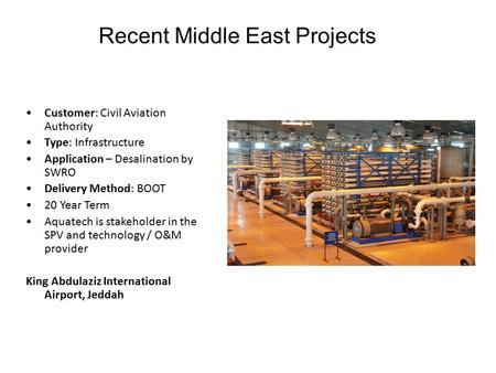 Recent Middle East Projects Customer: Civil Aviation Authority Type: Infrastructure Application – Desalination by SWRO Delivery Method: BOOT 20 Year Term.