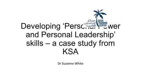 Developing 'Personal Power and Personal Leadership' skills – a case study from KSA Dr Suzanne White.
