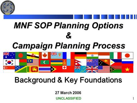 1 Background & Key Foundations MNF SOP Planning Options & Campaign Planning Process 27 March 2006 UNCLASSIFIED.