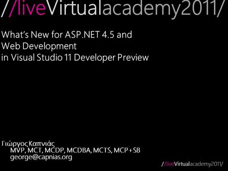//liveVirtualacademy2011/ What's New for ASP.NET 4.5 and Web Development in Visual Studio 11 Developer Preview Γιώργος Καπνιάς MVP, MCT, MCDP, MCDBA, MCTS,