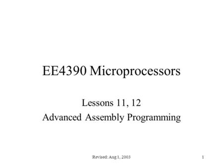 Revised: Aug 1, 20031 EE4390 Microprocessors Lessons 11, 12 Advanced Assembly Programming.