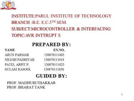 INSTITUTE: INSTITUTE:PARUL INSTITUTE OF TECHNOLOGY BRANCH : BRANCH :B.E. E.C.5 TH SEM. SUBJECT:MICROCONTROLLER & INTERFACING TOPIC:AVR INTTRUPT TOPIC:AVR.