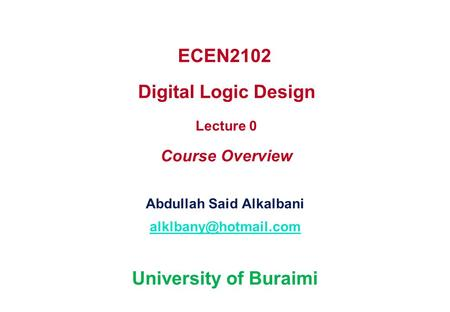 ECEN2102 Digital Logic Design Lecture 0 Course Overview Abdullah Said Alkalbani University of Buraimi.