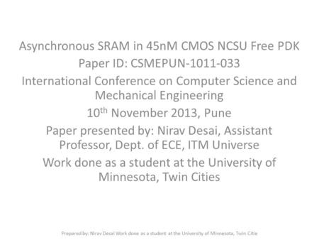 Asynchronous SRAM in 45nM CMOS NCSU Free PDK Paper ID: CSMEPUN-1011-033 International Conference on Computer Science and Mechanical Engineering 10 th November.
