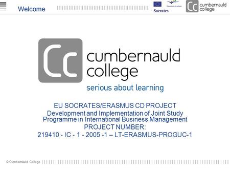 © Cumbernauld College Welcome EU SOCRATES/ERASMUS CD PROJECT Development and Implementation of Joint Study Programme in International Business Management.