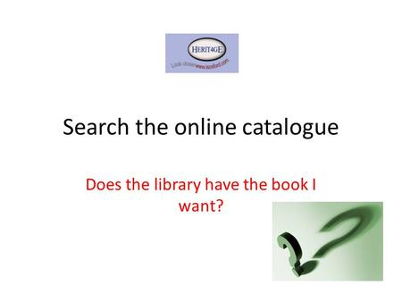 Search the online catalogue Does the library have the book I want?