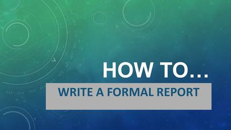 HOW TO… WRITE A FORMAL REPORT. DEFINITION…. WHAT IS A FORMAL REPORT? A formal report is a factual account about something. The purpose of a formal report.