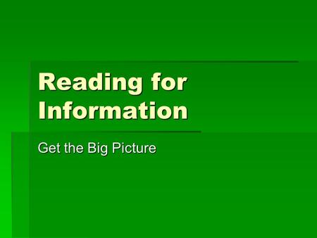 Reading for Information Get the Big Picture. Reading for Information – Get the Big Picture  Preview the material by looking at its content and structure.