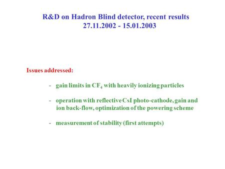 R&D on Hadron Blind detector, recent results 27.11.2002 - 15.01.2003 Issues addressed: - gain limits in CF 4 with heavily ionizing particles - operation.