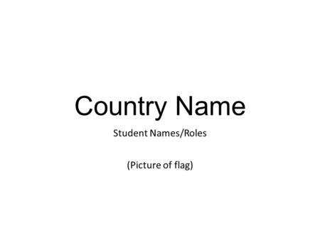 Country Name Student Names/Roles (Picture of flag)