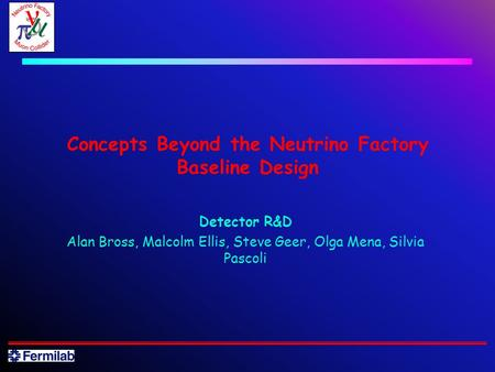 Concepts Beyond the Neutrino Factory Baseline Design Detector R&D Alan Bross, Malcolm Ellis, Steve Geer, Olga Mena, Silvia Pascoli.