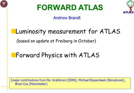 FORWARD ATLAS {major contributions from Per Grafstrom (CERN), Michael Rijssenbeek (Stonybrook), Brian Cox (Manchester} Andrew Brandt Luminosity measurement.