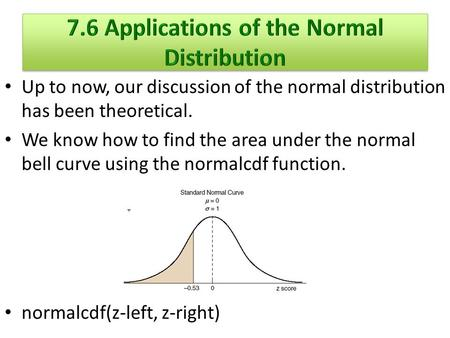 Up to now, our discussion of the normal distribution has been theoretical. We know how to find the area under the normal bell curve using the normalcdf.