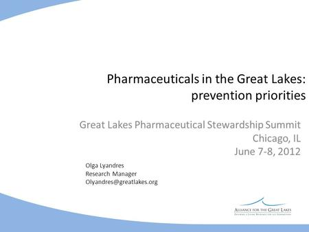 Pharmaceuticals in the Great Lakes: prevention priorities Great Lakes Pharmaceutical Stewardship Summit Chicago, IL June 7-8, 2012 Olga Lyandres Research.