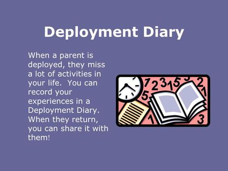 Deployment Diary When a parent is deployed, they miss a lot of activities in your life. You can record your experiences in a Deployment Diary. When they.