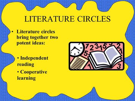 LITERATURE CIRCLES Literature circles bring together two potent ideas: Independent reading Cooperative learning.