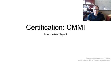 Certification: CMMI Emerson Murphy-Hill. Capability Maturity Model Integration (CMMI) Creation of the Software Engineering Institute (SEI) at Carnegie.