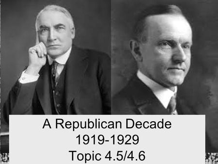 "A Republican Decade 1919-1929 Topic 4.5/4.6. 1920 Presidential Election Warren G. Harding Republican - Ohio 1921 - 1923 Promises Americans ""A return to."