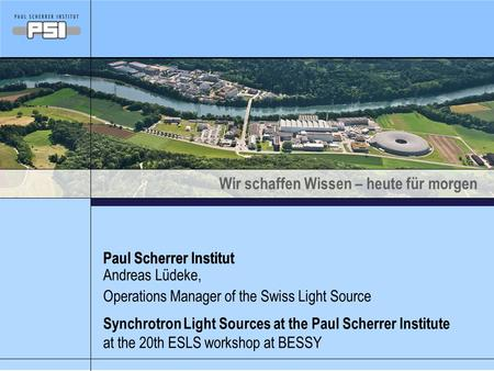 Wir schaffen Wissen – heute für morgen Paul Scherrer Institut Synchrotron Light Sources at the Paul Scherrer Institute at the 20th ESLS workshop at BESSY.