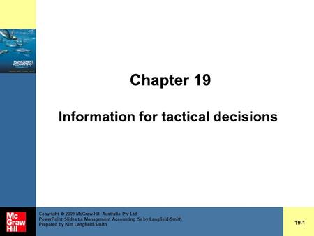 Chapter 19 Information for tactical decisions 19-1 Copyright  2009 McGraw-Hill Australia Pty Ltd PowerPoint Slides t/a Management Accounting 5e by Langfield-Smith.