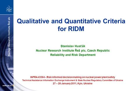 Qualitative and Quantitative Criteria for RIDM Stanislav Husťák Nuclear Research Institute Řež plc, Czech Republic Reliability and Risk Department INFRA.