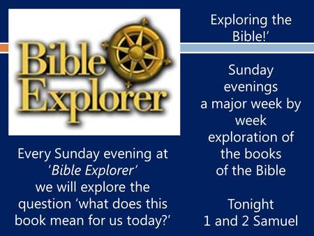 Exploring the Bible!' Sunday evenings a major week by week exploration of the books of the Bible Tonight 1 and 2 Samuel Every Sunday evening at 'Bible.