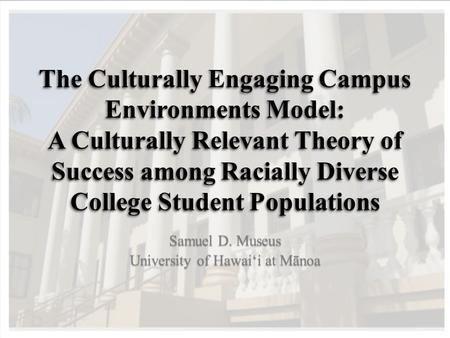 The Culturally Engaging Campus Environments Model: A Culturally Relevant Theory of Success among Racially Diverse College Student Populations Samuel D.