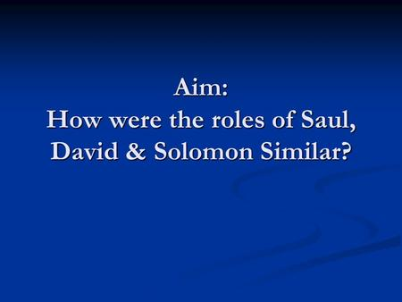 Aim: How were the roles of Saul, David & Solomon Similar?