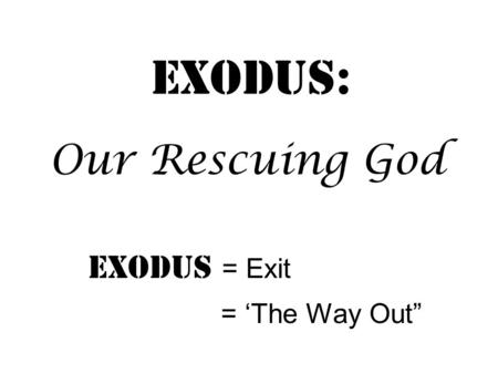 "Exodus: Exodus = Exit = 'The Way Out"" Our Rescuing God."