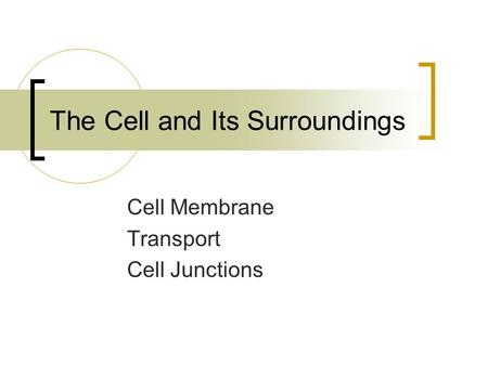 The Cell and Its Surroundings Cell Membrane Transport Cell Junctions.