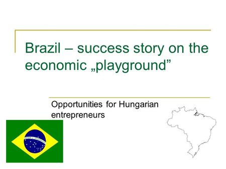 "Brazil – success story on the economic ""playground"" Opportunities for Hungarian entrepreneurs."