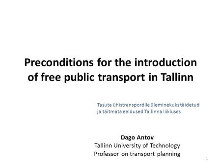 Preconditions for the introduction of free public transport in Tallinn Dago Antov Tallinn University of Technology Professor on transport planning 1 Tasuta.