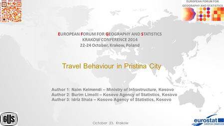 EUROPEAN FORUM FOR GEOGRAPHY AND STATISTICS KRAKOW CONFERENCE 2014 22-24 October, Krakow, Poland Travel Behaviour in Pristina City Author 1: Naim Kelmendi.