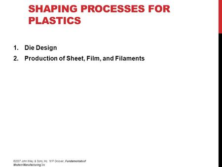 SHAPING PROCESSES FOR PLASTICS 1.Die Design 2.Production of Sheet, Film, and Filaments ©2007 John Wiley & Sons, Inc. M P Groover, Fundamentals of Modern.