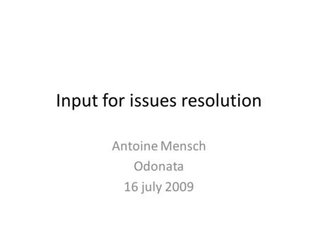 Input for issues resolution Antoine Mensch Odonata 16 july 2009.