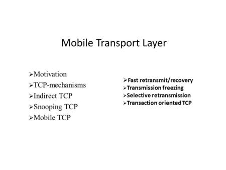 Mobile Transport Layer  Motivation  TCP-mechanisms  Indirect TCP  Snooping TCP  Mobile TCP  Fast retransmit/recovery  Transmission freezing  Selective.