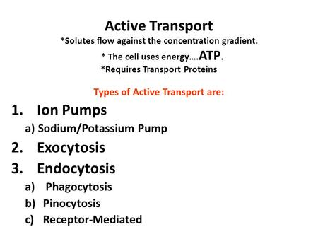 Active Transport *Solutes flow against the concentration gradient. * The cell uses energy…. ATP. *Requires Transport Proteins Types of Active Transport.