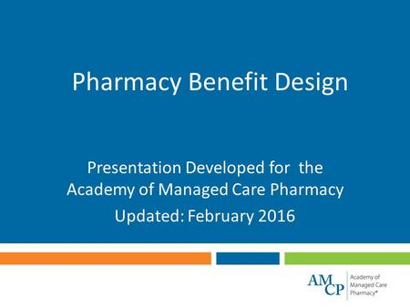 Pharmacy Benefit Design Presentation Developed for the Academy of Managed Care Pharmacy Updated: February 2016.