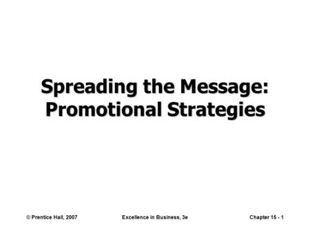 © Prentice Hall, 2007Excellence in Business, 3eChapter 15 - 1 Spreading the Message: Promotional Strategies.
