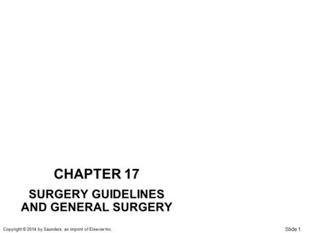 Slide 1 Copyright © 2014 by Saunders, an imprint of Elsevier Inc. CHAPTER 17 SURGERY GUIDELINES AND GENERAL SURGERY.