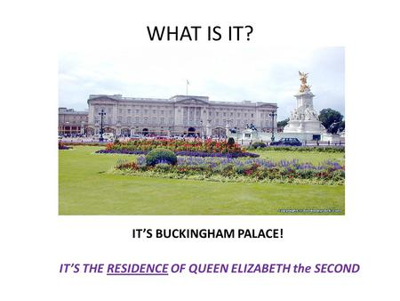 WHAT IS IT? IT'S BUCKINGHAM PALACE! IT'S THE RESIDENCE OF QUEEN ELIZABETH the SECOND.