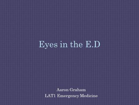 Eyes in the E.D Aaron Graham LAT1 Emergency Medicine.