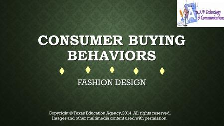 CONSUMER BUYING BEHAVIORS FASHION DESIGN Copyright © Texas Education Agency, 2014. All rights reserved. Images and other multimedia content used with permission.