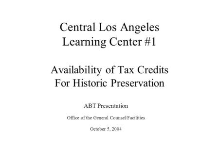 Central Los Angeles Learning Center #1 Availability of Tax Credits For Historic Preservation ABT Presentation Office of the General Counsel/Facilities.